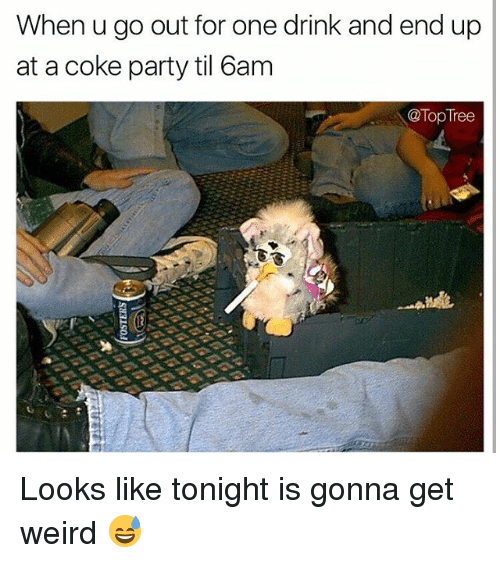 Memes, Party, and Weird: When u go out for one drink and end up  at a coke party til 6am  @Top Tree Looks like tonight is gonna get weird 😅