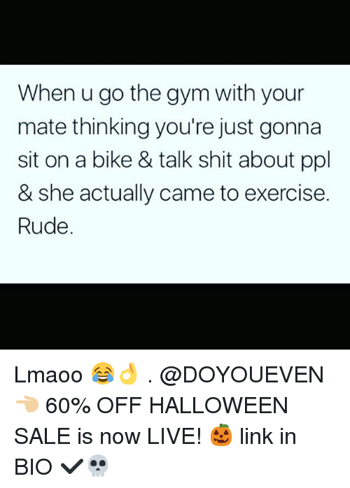 Gym, Halloween, and Rude: When u go the gym with your  mate thinking you're just gonn.a  sit on a bike & talk shit about ppl  & she actually came to exercise.  Rude. Lmaoo 😂👌 . @DOYOUEVEN 👈🏼 60% OFF HALLOWEEN SALE is now LIVE! 🎃 link in BIO ✔️💀