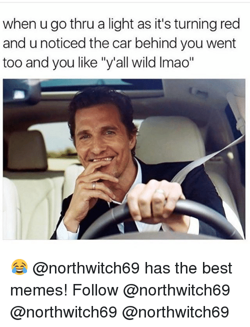 "Lmao, Memes, and Best: when u go thru a light as it's turning red  and unoticed the car behind you went  too and you like ""y'all wild lmao"" 😂 @northwitch69 has the best memes! Follow @northwitch69 @northwitch69 @northwitch69"