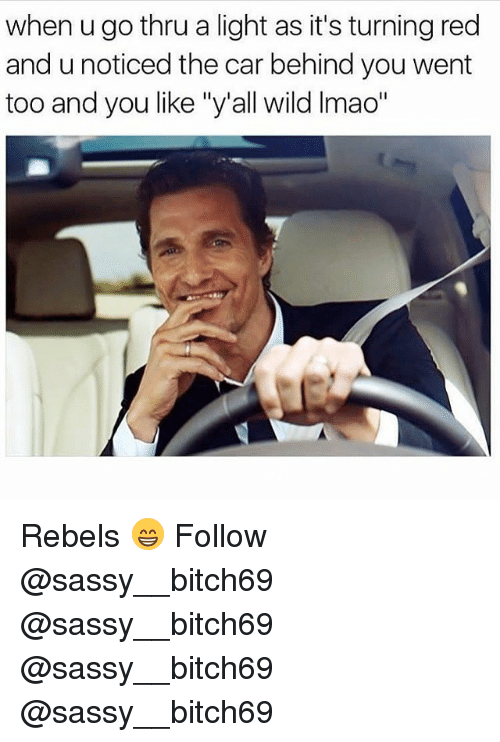 "Memes, Wild, and Sassy: when u go thru a light as it's turning red  and u noticed the car behind you went  too and you like ""y'all wild Imao"" Rebels 😁 Follow @sassy__bitch69 @sassy__bitch69 @sassy__bitch69 @sassy__bitch69"