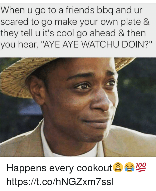 """Friends, Cool, and Make Your Own: When u go to a friends bbq and ur  scared to go make your own plate &  they tell u it's cool go ahead & then  you hear, """"AYE AYE WATCHU DOIN?"""" Happens every cookout😩😂💯 https://t.co/hNGZxm7ssI"""