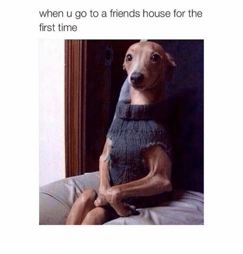 When U Go To A Friends House For The First Time When U