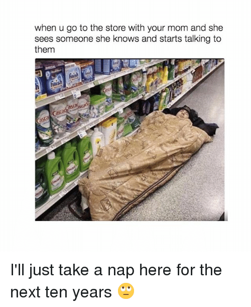 She Knows, Girl, and Mom: when u go to the store with your mom and she  sees someone she knows and starts talking to  them I'll just take a nap here for the next ten years 🙄
