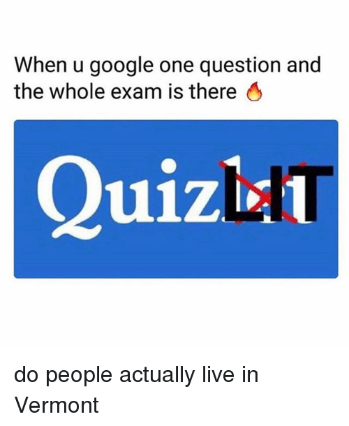 Google, Live, and Vermont: When u google one question and  the whole exam is there 6  Quizin do people actually live in Vermont