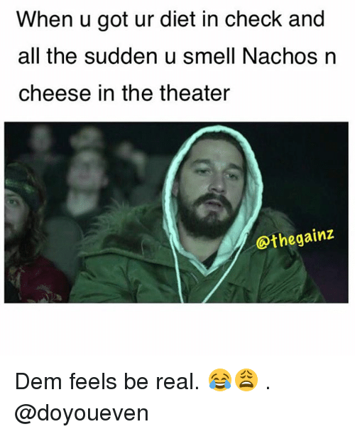 Dem Feels: When u got ur diet in check and  all the sudden u smell Nachos n  cheese in the theater  othegainz Dem feels be real. 😂😩 . @doyoueven