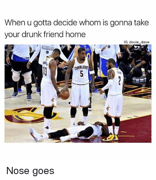 Drunk, Memes, and Cavaliers: When u gotta decide whom is gonna take  your drunk friend home  IG: davie dave  CAVALIERS Nose goes