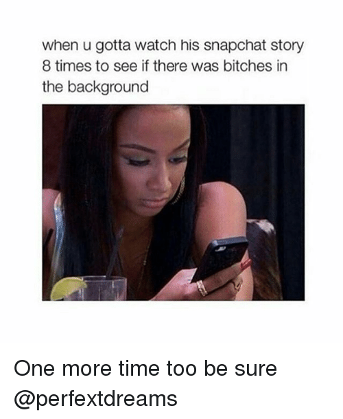 Memes, Snapchat, and Time: when u gotta watch his snapchat story  8 times to see if there was bitches in  the background One more time too be sure @perfextdreams