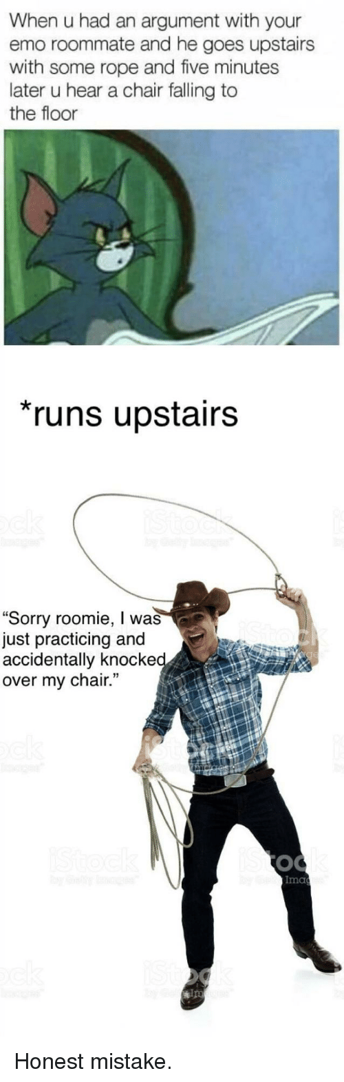 """ips: When u had an argument with your  emo roommate and he goes upstairs  with some rope and five minutes  later u hear a chair falling to  the floor  runs upstairs  """"Sorry roomie, I was  just practicing and  accidentally knocke  over my chair.  Ima  ips <p>Honest mistake.</p>"""