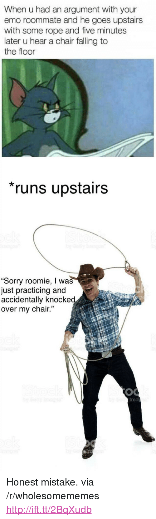 """ips: When u had an argument with your  emo roommate and he goes upstairs  with some rope and five minutes  later u hear a chair falling to  the floor  runs upstairs  """"Sorry roomie, I was  just practicing and  accidentally knocke  over my chair.  Ima  ips <p>Honest mistake. via /r/wholesomememes <a href=""""http://ift.tt/2BqXudb"""">http://ift.tt/2BqXudb</a></p>"""