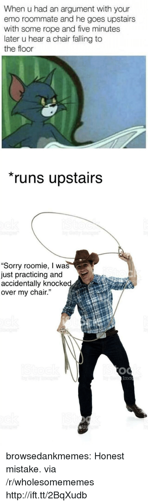 """ips: When u had an argument with your  emo roommate and he goes upstairs  with some rope and five minutes  later u hear a chair falling to  the floor  runs upstairs  """"Sorry roomie, I was  just practicing and  accidentally knocke  over my chair.  Ima  ips browsedankmemes:  Honest mistake. via /r/wholesomememes http://ift.tt/2BqXudb"""