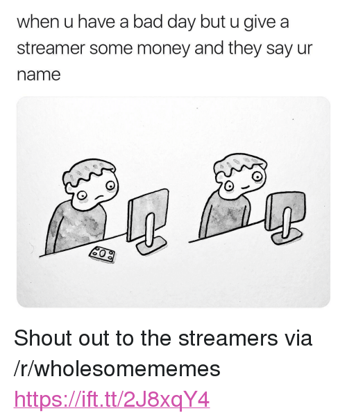 "streamers: when u have a bad day but u give a  streamer some money and they say ur  name <p>Shout out to the streamers via /r/wholesomememes <a href=""https://ift.tt/2J8xqY4"">https://ift.tt/2J8xqY4</a></p>"