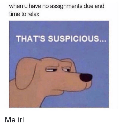 Thats Suspicious: when u have no assignments due and  time to relax  THAT'S SUSPICIoUs. Me irl