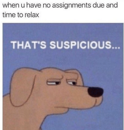 Thats Suspicious: when u have no assignments due and  time to relax  THAT'S SUSPICIOUS.