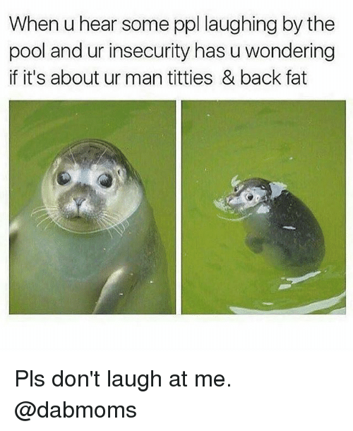Memes, Titties, and Pool: When u hear some ppl laughing by the  pool and ur insecurity has u wondering  if it's about ur man titties & back fat Pls don't laugh at me. @dabmoms