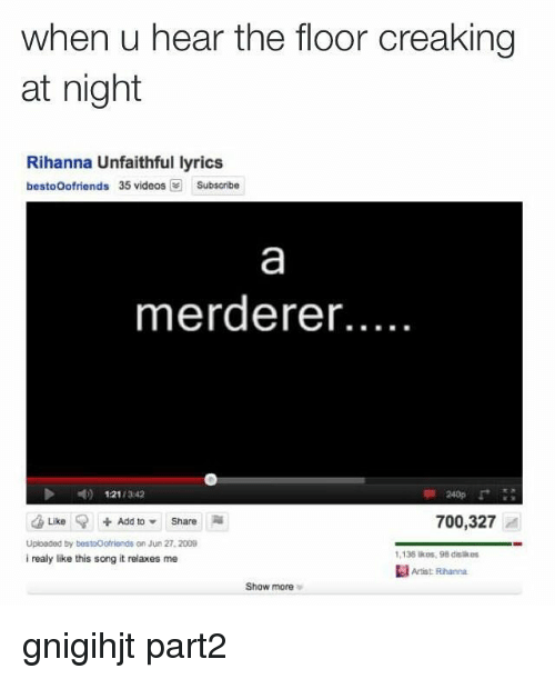 Memes, Rihanna, and 🤖: when u hear the floor creaking  at night  Rihanna Unfaithful lyrics  bestooofriends 35 videos  Subscribe  merderer...  N) 1211342  Like Add to Share  700,327  Uploaded by bestooofronds on Jun 27.2009  1,138 kos, 98 dislikes  i realy like this song it relaxes me  Artist Rhanna  Show more gnigihjt part2