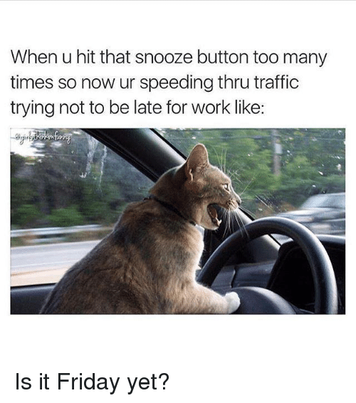 It Friday: When u hit that snooze button too many  times so now ur speeding thru traffic  trying not to be late for work like: Is it Friday yet?
