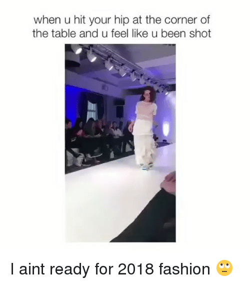 Fashion, Funny, and Table: when u hit your hip at the corner of  the table and u feel like u been shot I aint ready for 2018 fashion 🙄