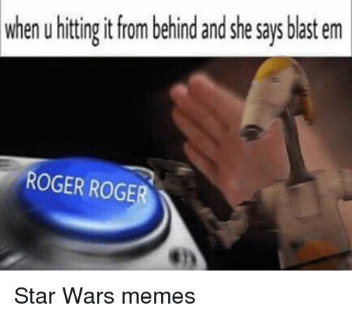 Memes, Roger, and Star Wars: when u hitting it from behind and she says blast em  ROGER ROGER Star Wars memes