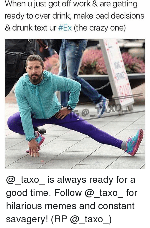Bad, Crazy, and Drunk: When u just got off work & are getting  ready to over drink, make bad decisions  & drunk text ur #Ex (the crazy one) @_taxo_ is always ready for a good time. Follow @_taxo_ for hilarious memes and constant savagery! (RP @_taxo_)