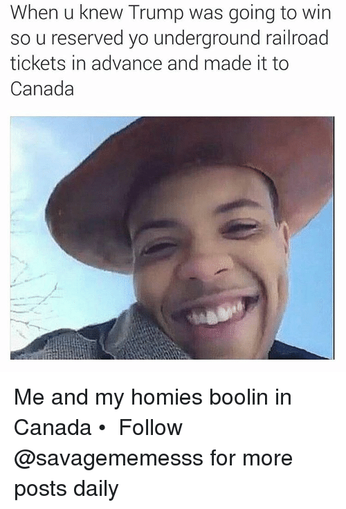 Me And My Homies: When u knew Trump was going to win  so u reserved yo underground railroad  tickets in advance and made it to  Canada Me and my homies boolin in Canada • ➫➫ Follow @savagememesss for more posts daily