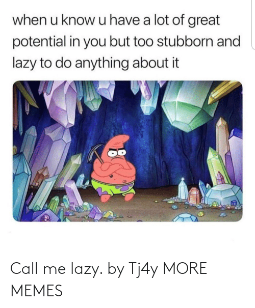 Lazy: when u know u have a lot of great  potential in you but too stubborn and  lazy to do anything about it Call me lazy. by Tj4y MORE MEMES