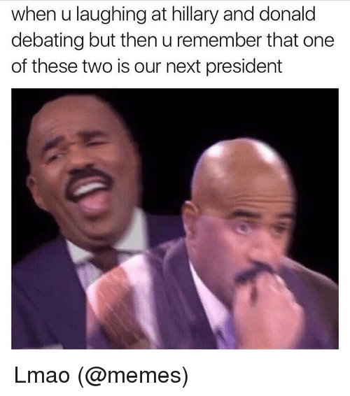 Lmao, Meme, and Memes: when u laughing at hillary and donald  debating but then u remember that one  of these two is our next president Lmao (@memes)