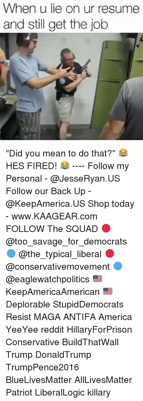 """All Lives Matter, America, and Memes: When u lie on ur resume  and still get the job """"Did you mean to do that?"""" 😂 HES FIRED! 😂 ---- Follow my Personal - @JesseRyan.US Follow our Back Up - @KeepAmerica.US Shop today - www.KAAGEAR.com FOLLOW The SQUAD 🔴 @too_savage_for_democrats 🔵 @the_typical_liberal 🔴 @conservativemovement 🔵 @eaglewatchpolitics 🇺🇸 KeepAmericaAmerican 🇺🇸 Deplorable StupidDemocrats Resist MAGA ANTIFA America YeeYee reddit HillaryForPrison Conservative BuildThatWall Trump DonaldTrump TrumpPence2016 BlueLivesMatter AllLivesMatter Patriot LiberalLogic killary"""