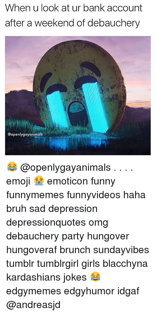 > > Emoticon: When u look at ur bank account  after a weekend of debauchery  @openlygayanimals 😂 @openlygayanimals . . . . emoji 😭 emoticon funny funnymemes funnyvideos haha bruh sad depression depressionquotes omg debauchery party hungover hungoveraf brunch sundayvibes tumblr tumblrgirl girls blacchyna kardashians jokes 😂 edgymemes edgyhumor idgaf @andreasjd