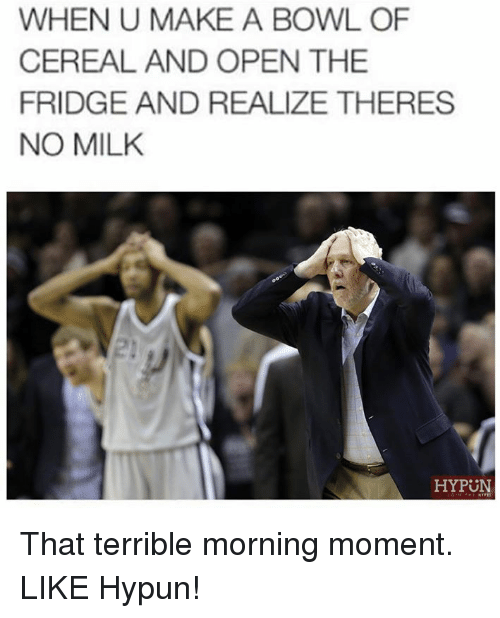 Nba, Bowls of Cereal, and Make A: WHEN U MAKE A BOWL OF  CEREAL AND OPEN THE  FRIDGE AND REALIZE THERES  NO MILK  HYPUN That terrible morning moment. LIKE Hypun!