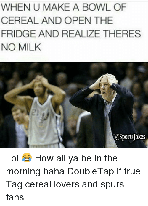 Lol, Sports, and True: WHEN U MAKE A BOWL OF  CEREAL AND OPEN THE  FRIDGE AND REALIZE THERES  NO MILK  @SportsJokes Lol 😂 How all ya be in the morning haha DoubleTap if true Tag cereal lovers and spurs fans