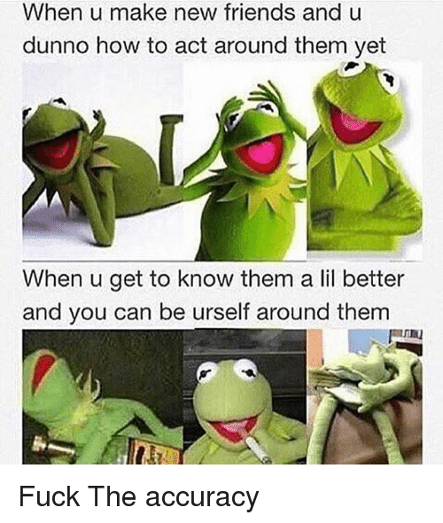 Dunnoe: When u make new friends and u  dunno how to act around them yet  When u get to know them a lil better  and you can be urself around them Fuck The accuracy