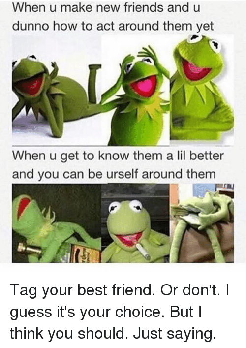I Guessed It: When u make new friends and u  dunno how to act around them yet  When u get to know them a lil better  and you can be urself around them Tag your best friend. Or don't. I guess it's your choice. But I think you should. Just saying.