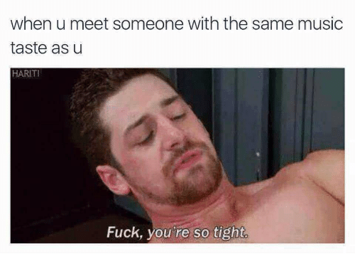 Fuck You, Music, and Fuck: when u meet someone with the same music  taste as u  HARIT  Fuck, you  're so tight