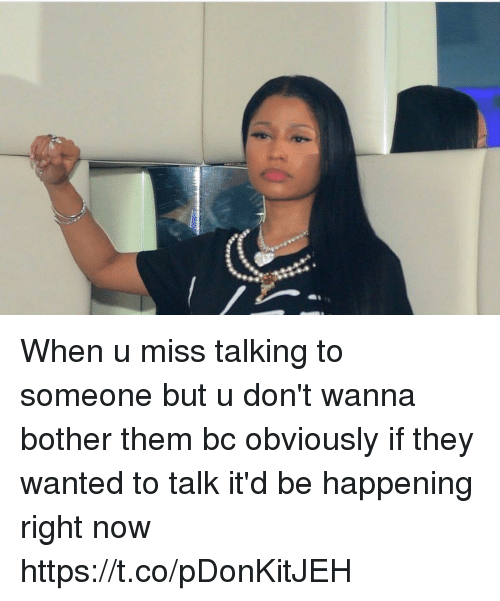 Bothere: When u miss talking to someone but u don't wanna bother them bc obviously if they wanted to talk it'd be happening right now https://t.co/pDonKitJEH