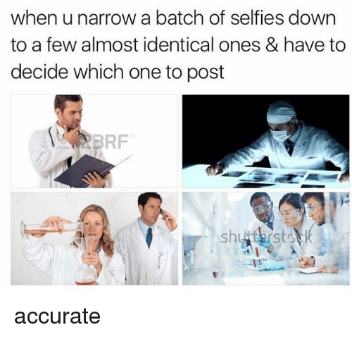 Memes, Selfie, and 🤖: when u narrow a batch of selfies down  to a few almost identical ones & have to  decide which one to post  ERF accurate