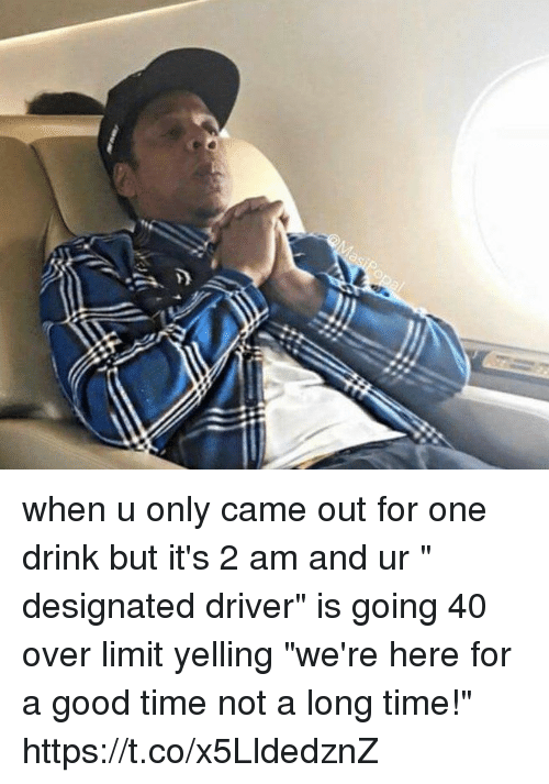 "Funny, Good, and Time: when u only came out for one drink but it's 2 am and ur "" designated driver"" is going 40 over limit yelling ""we're here for a good time not a long time!"" https://t.co/x5LldedznZ"