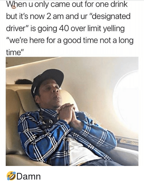 """Memes, Good, and Time: When u only came out for one drink  but it's now 2 am and ur """"designated  driver"""" is going 40 over limit yelling  """"we're here for a good time not a long  time"""" 🤣Damn"""