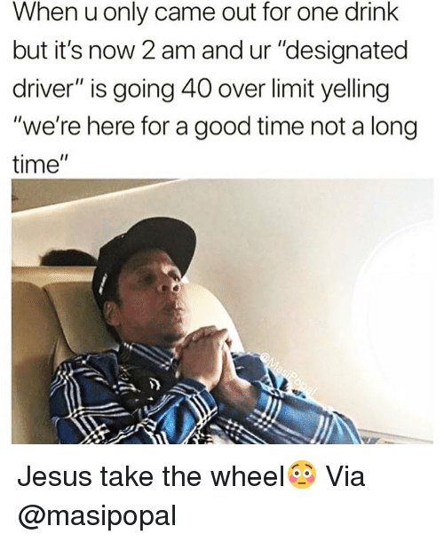 "Designated: When u only came out for one drink  but it's now 2 am and ur ""designated  driver"" is going 40 over limit yelling  ""we're here for a good time not a long  time"" Jesus take the wheel😳 Via @masipopal"