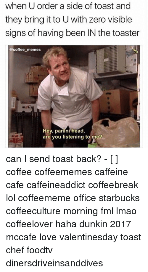 Coffee Meme: when U order a side of toast and  they bring it to U with zero visible  signs of having been IN the toaster  @coffee memes  Hey, panini head,  are you listening to me? can I send toast back? - [ ] coffee coffeememes caffeine cafe caffeineaddict coffeebreak lol coffeememe office starbucks coffeeculture morning fml lmao coffeelover haha dunkin 2017 mccafe love valentinesday toast chef foodtv dinersdriveinsanddives