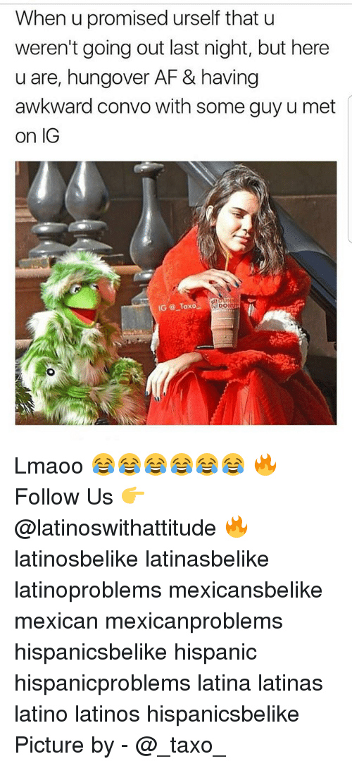 Af, Latinos, and Memes: When u promised urself that u  weren't going out last night, but here  u are, hungover AF & having  awkward convo with some guy u met  on IG  IG @ Taxo  DO Lmaoo 😂😂😂😂😂😂 🔥 Follow Us 👉 @latinoswithattitude 🔥 latinosbelike latinasbelike latinoproblems mexicansbelike mexican mexicanproblems hispanicsbelike hispanic hispanicproblems latina latinas latino latinos hispanicsbelike Picture by - @_taxo_