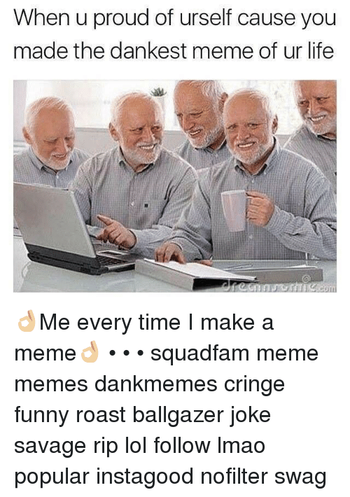 Memes, Roast, and Swag: When u proud of urself cause you  made the dankest meme of ur life 👌🏼Me every time I make a meme👌🏼 • • • squadfam meme memes dankmemes cringe funny roast ballgazer joke savage rip lol follow lmao popular instagood nofilter swag