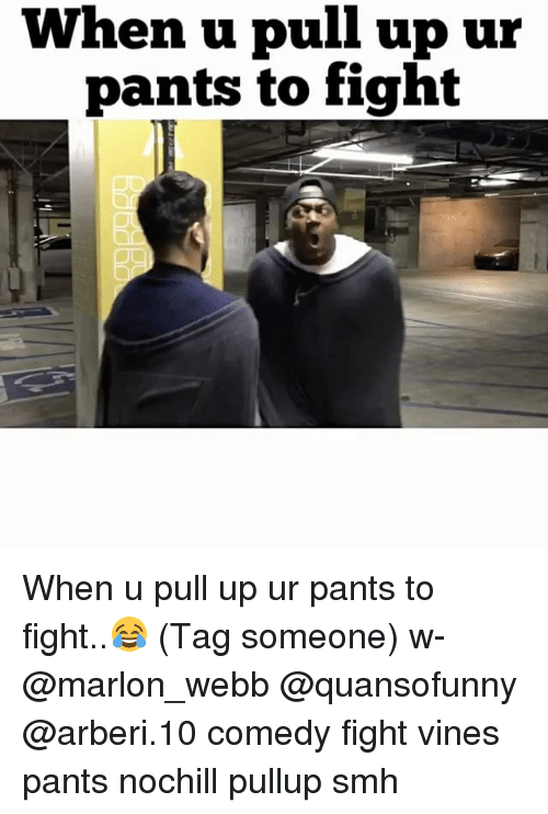 Memes, Smh, and Vines: When u pull up ur  pants to fight When u pull up ur pants to fight..😂 (Tag someone) w- @marlon_webb @quansofunny @arberi.10 comedy fight vines pants nochill pullup smh