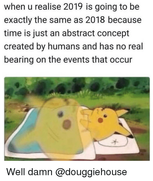 bearing: when u realise 2019 is going to be  exactly the same as 2018 because  time is just an abstract concept  created by humans and has no real  bearing on the events that occur Well damn @douggiehouse