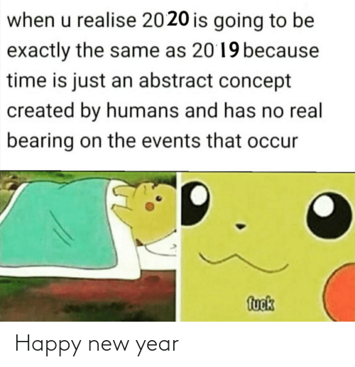 happy new year: when u realise 2020 is going to be  exactly the same as 2019 because  time is just an abstract concept  created by humans and has no real  bearing on the events that occur  fuok Happy new year