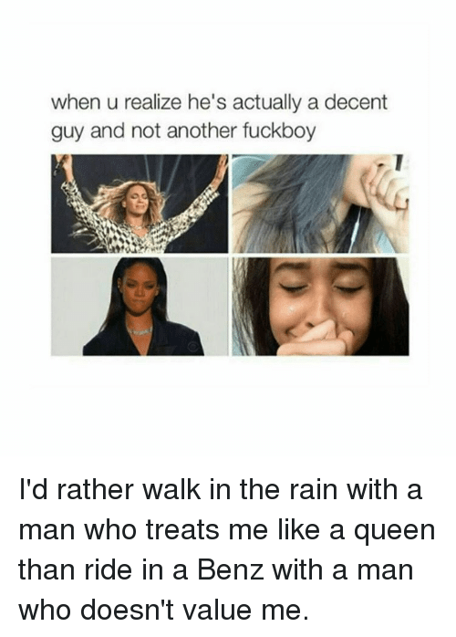 Fuckboy, Girl Memes, and Benz: when u realize he's actually a decent  guy and not another fuckboy I'd rather walk in the rain with a man who treats me like a queen than ride in a Benz with a man who doesn't value me.