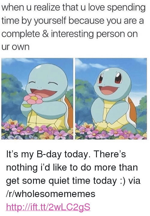 """b day: when u realize that u love spending  time by yourself because you are a  complete & interesting person on  ur own <p>It&rsquo;s my B-day today. There&rsquo;s nothing i&rsquo;d like to do more than get some quiet time today :) via /r/wholesomememes <a href=""""http://ift.tt/2wLC2gS"""">http://ift.tt/2wLC2gS</a></p>"""
