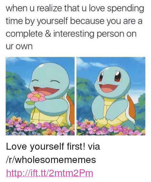 """Love Yourself: when u realize that u love spending  time by yourself because you are a  complete & interesting person on  ur own <p>Love yourself first! via /r/wholesomememes <a href=""""http://ift.tt/2mtm2Pm"""">http://ift.tt/2mtm2Pm</a></p>"""