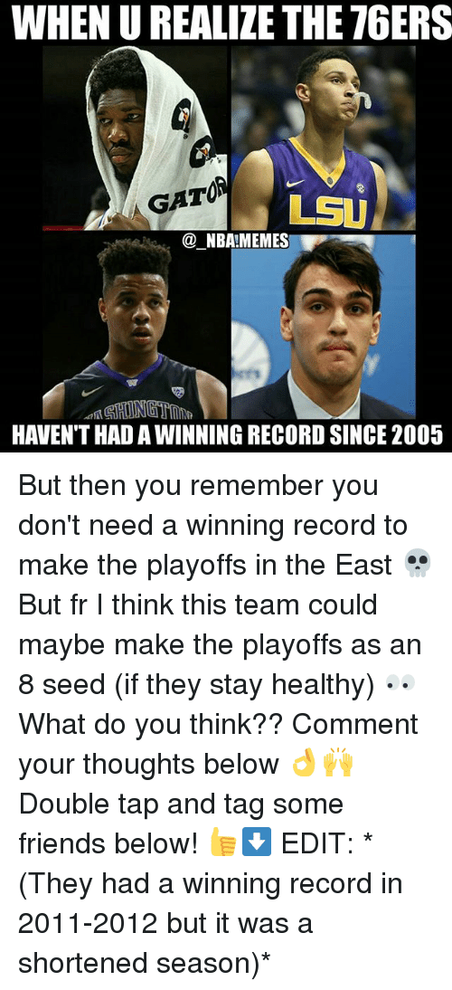 lsu: WHEN U REALIZE THE 76ERS  GATOA  LSU  @ NBA!MEMES  HAVEN'T HAD A WINNING RECORD SINCE 2005 But then you remember you don't need a winning record to make the playoffs in the East 💀 But fr I think this team could maybe make the playoffs as an 8 seed (if they stay healthy) 👀 What do you think?? Comment your thoughts below 👌🙌 Double tap and tag some friends below! 👍⬇ EDIT: *(They had a winning record in 2011-2012 but it was a shortened season)*
