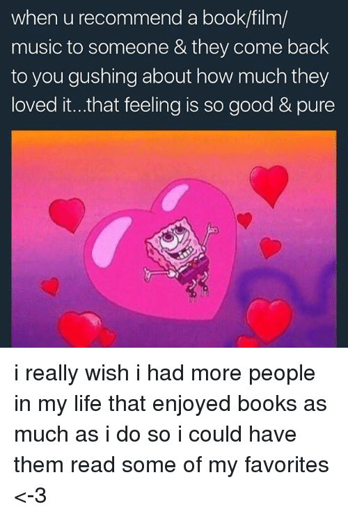Books, Life, and Memes: when u recommend a book/film/  music to someone & they come back  to you gushing about how much they  loved it...that feeling is so good & pure i really wish i had more people in my life that enjoyed books as much as i do so i could have them read some of my favorites <-3