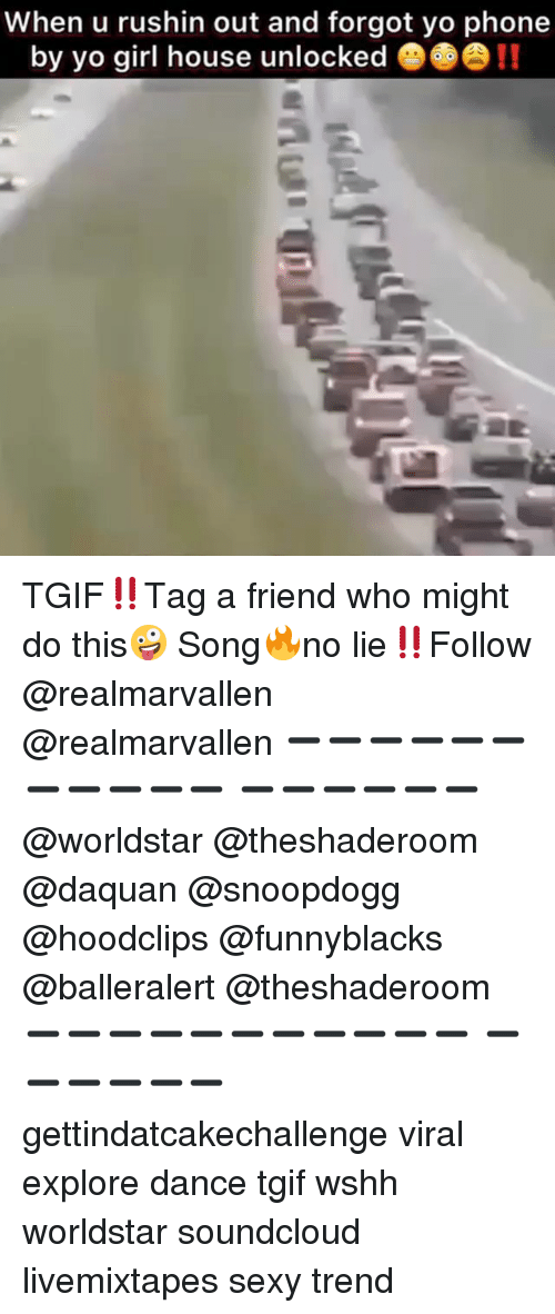 Daquan, Funny, and Phone: When u rushin out and forgot yo phone  by yo girl house unlockede!! TGIF‼️Tag a friend who might do this🤪 Song🔥no lie‼️Follow @realmarvallen @realmarvallen ➖➖➖➖➖➖➖➖➖➖➖ ➖➖➖➖➖➖ @worldstar @theshaderoom @daquan @snoopdogg @hoodclips @funnyblacks @balleralert @theshaderoom ➖➖➖➖➖➖➖➖➖➖➖ ➖➖➖➖➖➖ gettindatcakechallenge viral explore dance tgif wshh worldstar soundcloud livemixtapes sexy trend